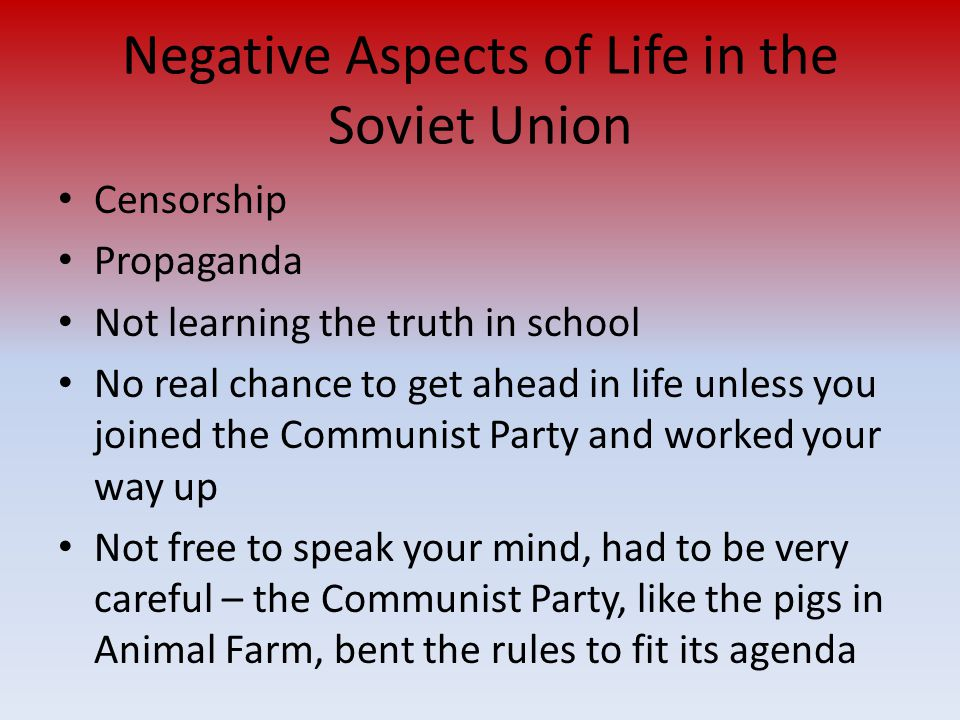 Negative Aspects of Life in the Soviet Union Censorship Propaganda Not learning the truth in school No real chance to get ahead in life unless you joined the Communist Party and worked your way up Not free to speak your mind, had to be very careful – the Communist Party, like the pigs in Animal Farm, bent the rules to fit its agenda