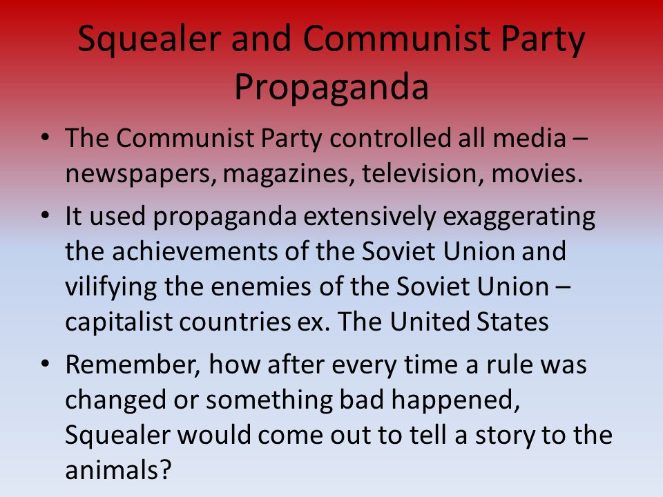 Squealer and Communist Party Propaganda The Communist Party controlled all media – newspapers, magazines, television, movies.