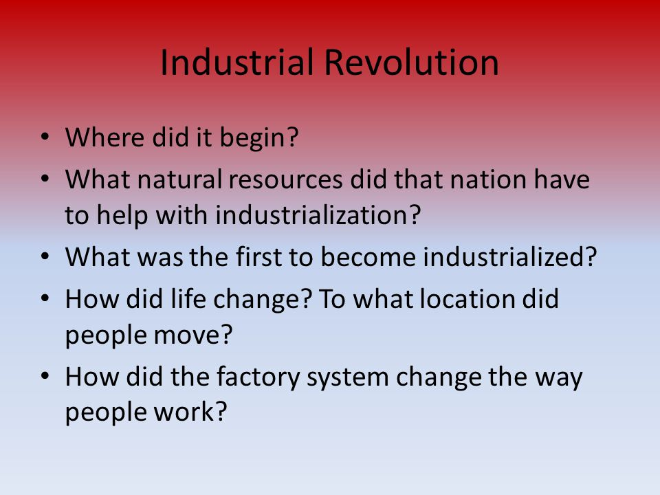 Industrial Revolution Where did it begin? What natural resources did that nation have to help with industrialization? What was the first to become ind