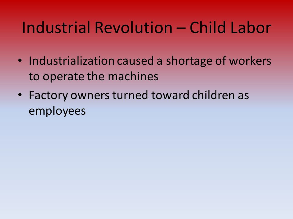 Industrial Revolution – Child Labor Industrialization caused a shortage of workers to operate the machines Factory owners turned toward children as em
