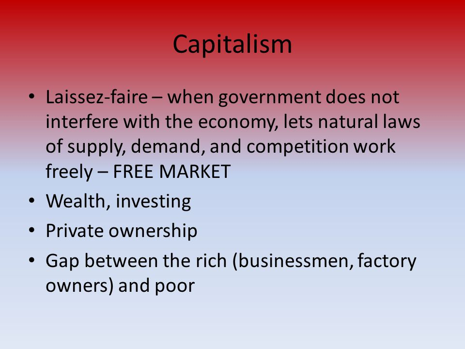 Capitalism Laissez-faire – when government does not interfere with the economy, lets natural laws of supply, demand, and competition work freely – FRE