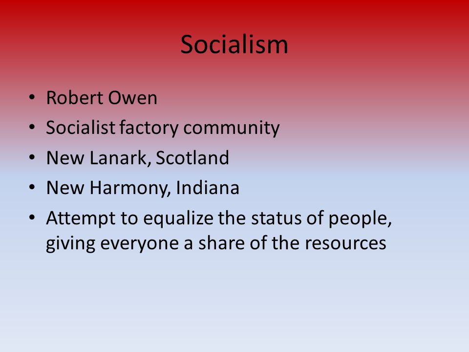 Socialism Robert Owen Socialist factory community New Lanark, Scotland New Harmony, Indiana Attempt to equalize the status of people, giving everyone