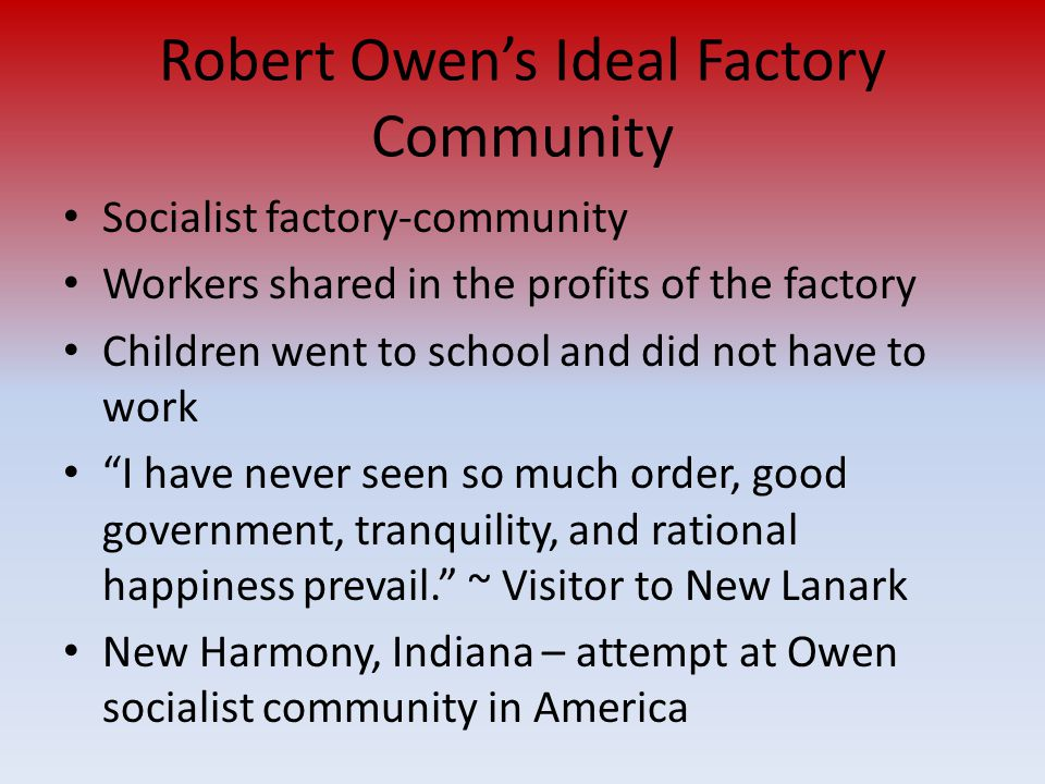 Robert Owen's Ideal Factory Community Socialist factory-community Workers shared in the profits of the factory Children went to school and did not hav
