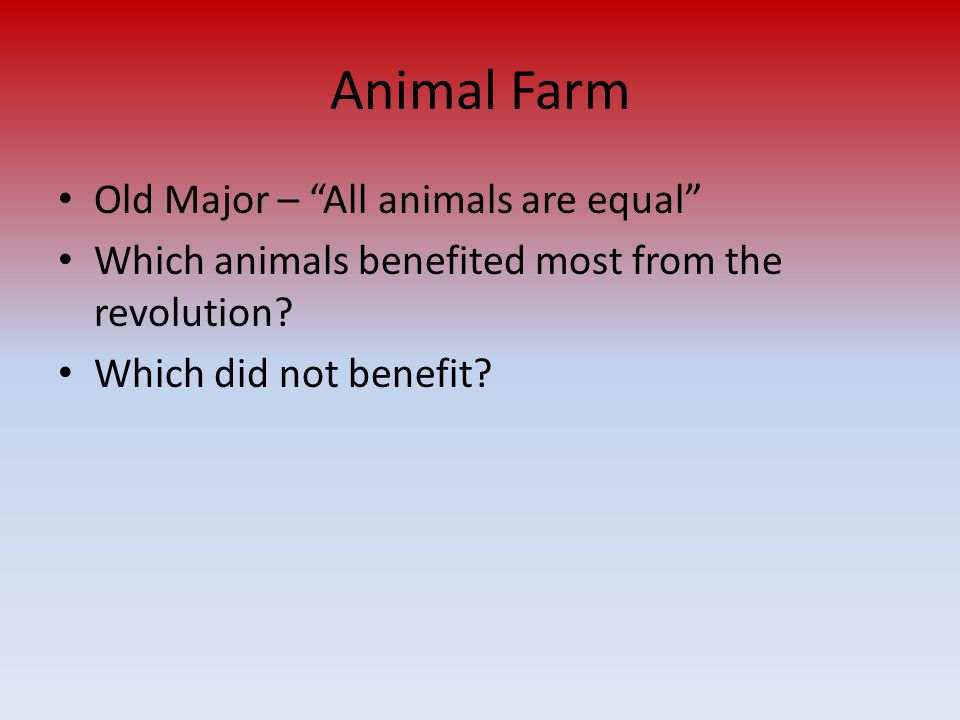 Animal Farm Old Major – All animals are equal Which animals benefited most from the revolution.