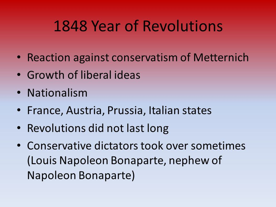 1848 Year of Revolutions Reaction against conservatism of Metternich Growth of liberal ideas Nationalism France, Austria, Prussia, Italian states Revolutions did not last long Conservative dictators took over sometimes (Louis Napoleon Bonaparte, nephew of Napoleon Bonaparte)