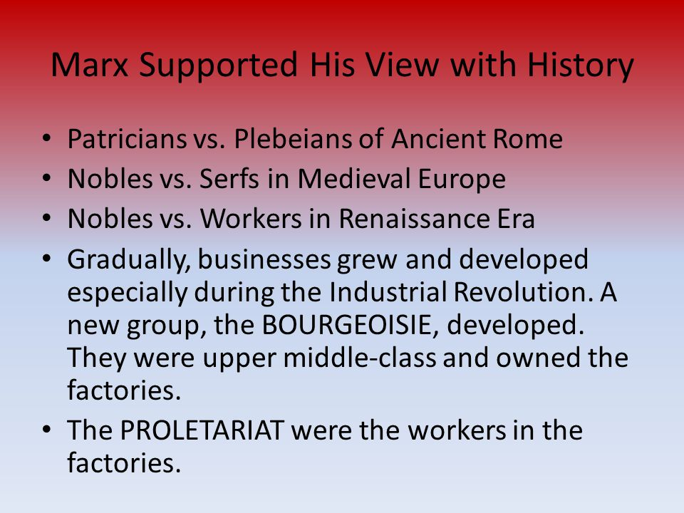Marx Supported His View with History Patricians vs. Plebeians of Ancient Rome Nobles vs. Serfs in Medieval Europe Nobles vs. Workers in Renaissance Er