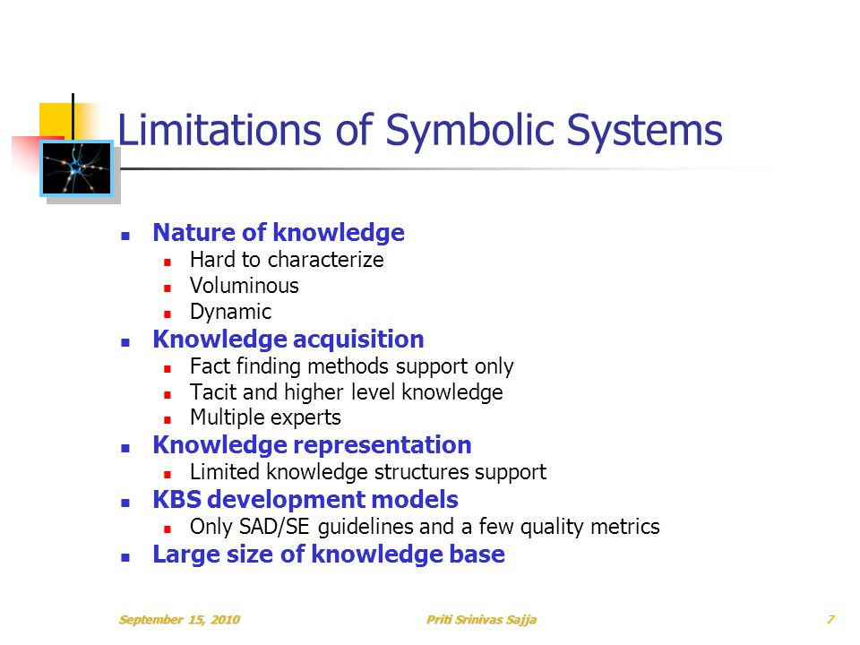 Priti Srinivas Sajja Limitations of Symbolic Systems Nature of knowledge Hard to characterize Voluminous Dynamic Knowledge acquisition Fact finding methods support only Tacit and higher level knowledge Multiple experts Knowledge representation Limited knowledge structures support KBS development models Only SAD/SE guidelines and a few quality metrics Large size of knowledge base September 15, 20107