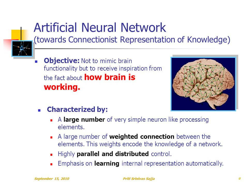 Priti Srinivas Sajja Artificial Neural Network (towards Connectionist Representation of Knowledge) Objective: Not to mimic brain functionality but to receive inspiration from the fact about how brain is working.