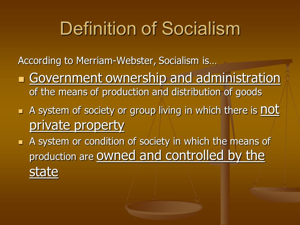 Definition of Socialism According to Merriam-Webster, Socialism is… Government ownership and administration of the means of production and distributio