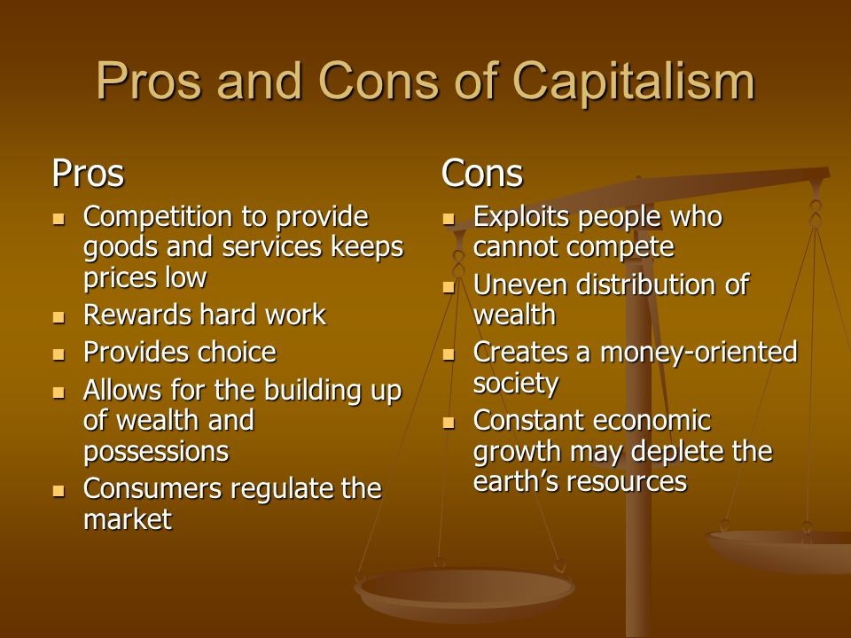 Pros and Cons of Capitalism Pros Competition to provide goods and services keeps prices low Competition to provide goods and services keeps prices low Rewards hard work Rewards hard work Provides choice Provides choice Allows for the building up of wealth and possessions Allows for the building up of wealth and possessions Consumers regulate the market Consumers regulate the market Cons Exploits people who cannot compete Uneven distribution of wealth Creates a money-oriented society Constant economic growth may deplete the earth's resources