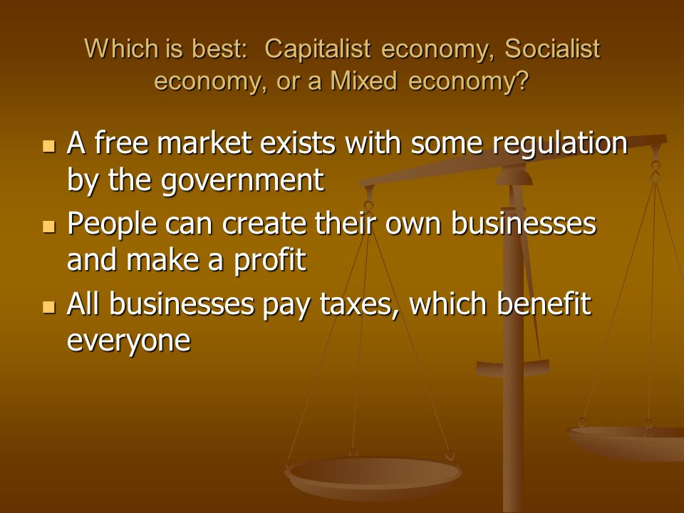 Which is best: Capitalist economy, Socialist economy, or a Mixed economy? A free market exists with some regulation by the government A free market ex