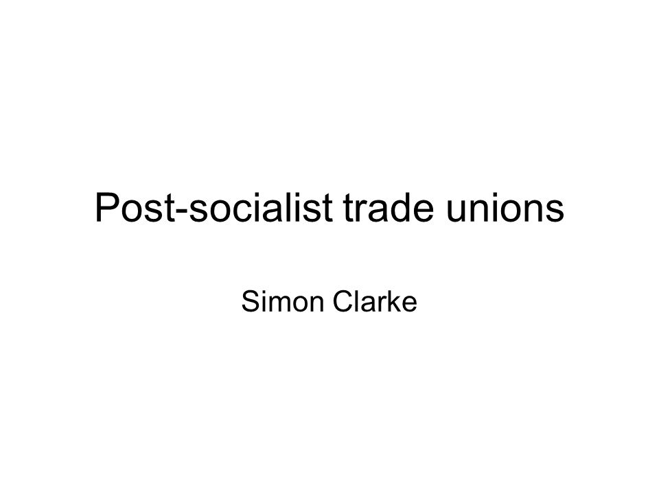 Post-socialist trade unions Simon Clarke
