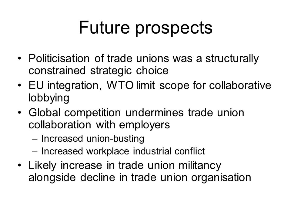Future prospects Politicisation of trade unions was a structurally constrained strategic choice EU integration, WTO limit scope for collaborative lobbying Global competition undermines trade union collaboration with employers –Increased union-busting –Increased workplace industrial conflict Likely increase in trade union militancy alongside decline in trade union organisation