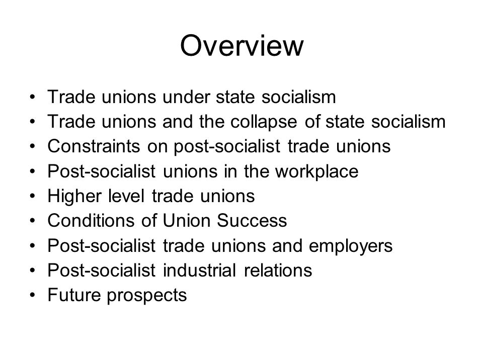Overview Trade unions under state socialism Trade unions and the collapse of state socialism Constraints on post-socialist trade unions Post-socialist