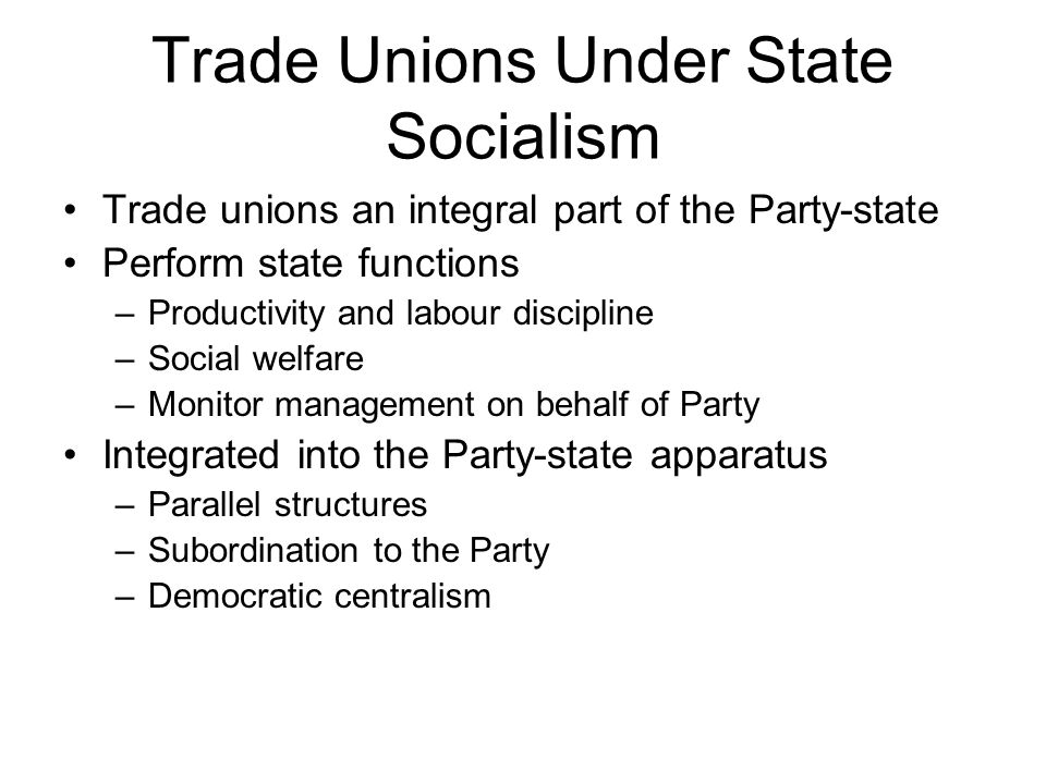 Trade Unions Under State Socialism Trade unions an integral part of the Party-state Perform state functions –Productivity and labour discipline –Social welfare –Monitor management on behalf of Party Integrated into the Party-state apparatus –Parallel structures –Subordination to the Party –Democratic centralism