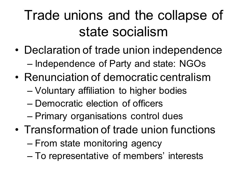 Trade unions and the collapse of state socialism Declaration of trade union independence –Independence of Party and state: NGOs Renunciation of democratic centralism –Voluntary affiliation to higher bodies –Democratic election of officers –Primary organisations control dues Transformation of trade union functions –From state monitoring agency –To representative of members' interests