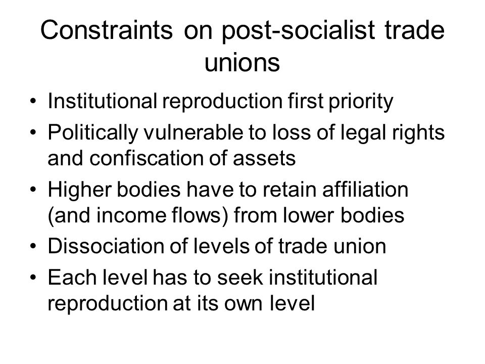 Constraints on post-socialist trade unions Institutional reproduction first priority Politically vulnerable to loss of legal rights and confiscation of assets Higher bodies have to retain affiliation (and income flows) from lower bodies Dissociation of levels of trade union Each level has to seek institutional reproduction at its own level