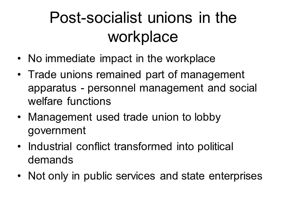 Post-socialist unions in the workplace No immediate impact in the workplace Trade unions remained part of management apparatus - personnel management