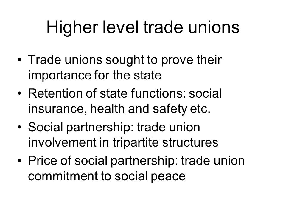 Higher level trade unions Trade unions sought to prove their importance for the state Retention of state functions: social insurance, health and safety etc.