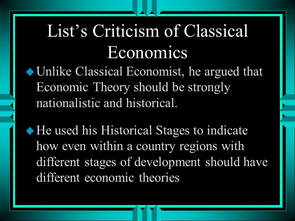 List's Criticism of Classical Economics u Unlike Classical Economist, he argued that Economic Theory should be strongly nationalistic and historical.