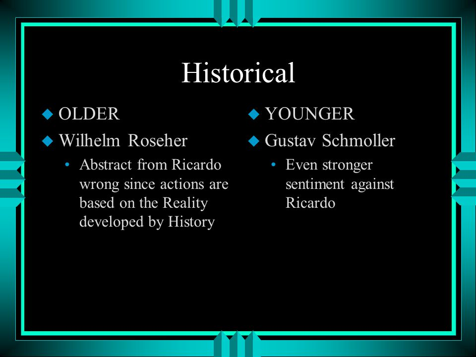 Historical u OLDER u Wilhelm Roseher Abstract from Ricardo wrong since actions are based on the Reality developed by History u YOUNGER u Gustav Schmoller Even stronger sentiment against Ricardo