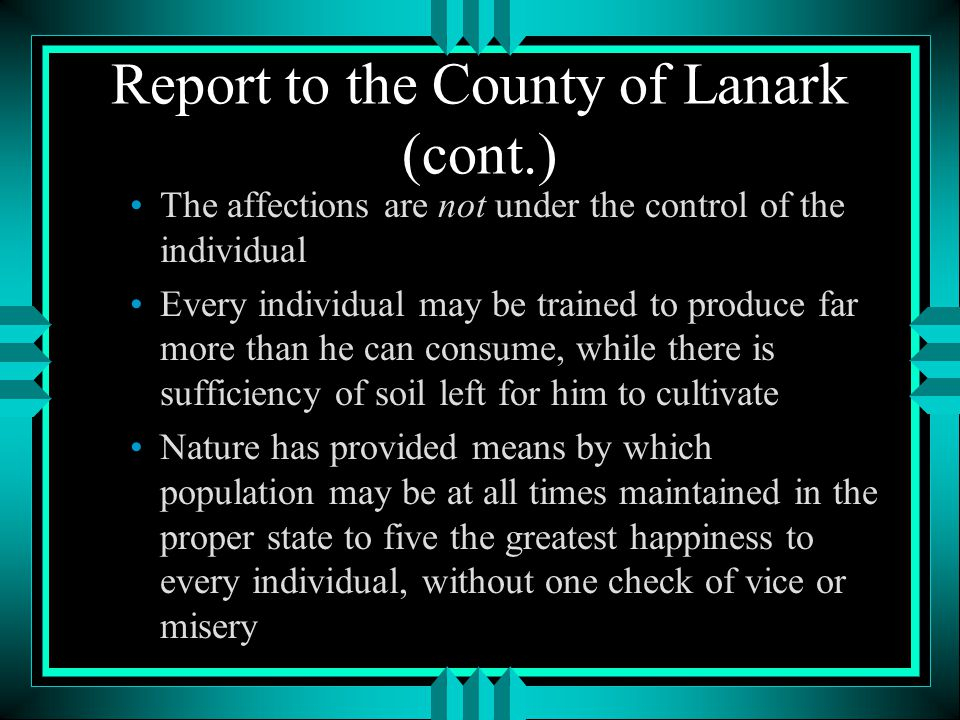 Report to the County of Lanark (cont.) The affections are not under the control of the individual Every individual may be trained to produce far more than he can consume, while there is sufficiency of soil left for him to cultivate Nature has provided means by which population may be at all times maintained in the proper state to five the greatest happiness to every individual, without one check of vice or misery