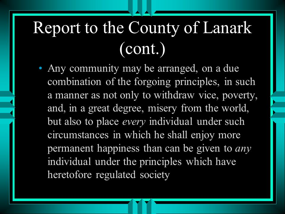 Report to the County of Lanark (cont.) Any community may be arranged, on a due combination of the forgoing principles, in such a manner as not only to withdraw vice, poverty, and, in a great degree, misery from the world, but also to place every individual under such circumstances in which he shall enjoy more permanent happiness than can be given to any individual under the principles which have heretofore regulated society