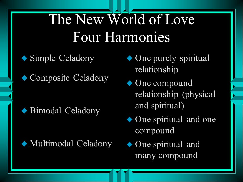 The New World of Love Four Harmonies u Simple Celadony u Composite Celadony u Bimodal Celadony u Multimodal Celadony u One purely spiritual relationship u One compound relationship (physical and spiritual) u One spiritual and one compound u One spiritual and many compound