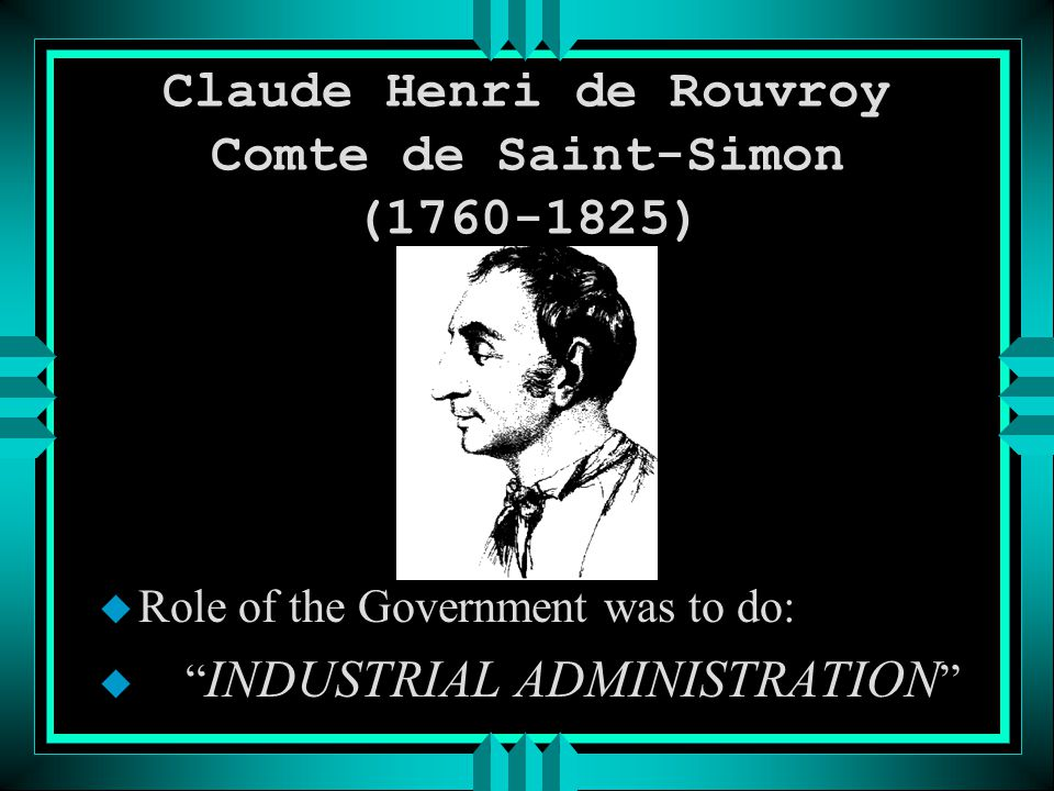 Claude Henri de Rouvroy Comte de Saint-Simon (1760-1825) u Role of the Government was to do: u INDUSTRIAL ADMINISTRATION