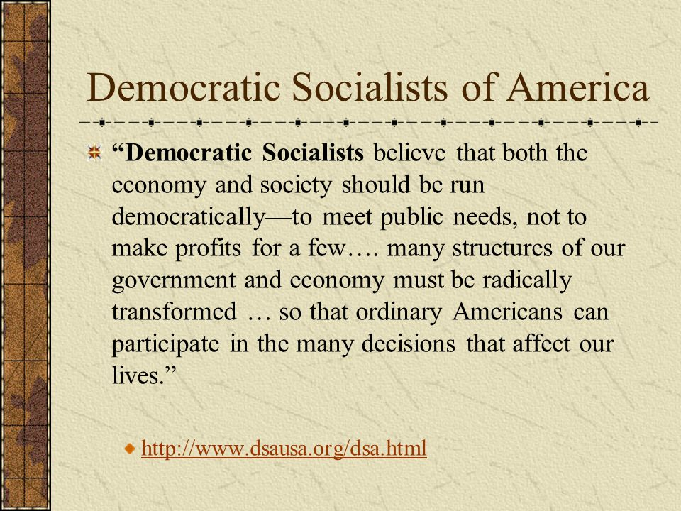 Democratic Socialists of America Democratic Socialists believe that both the economy and society should be run democratically—to meet public needs, not to make profits for a few….