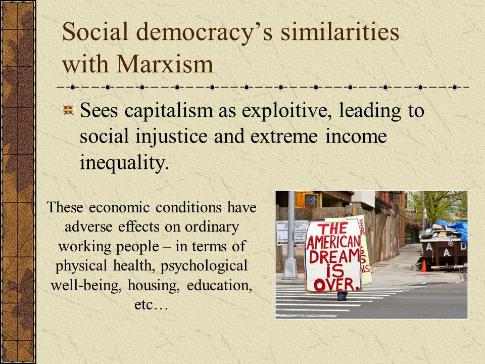 Social democracy's similarities with Marxism Sees capitalism as exploitive, leading to social injustice and extreme income inequality.