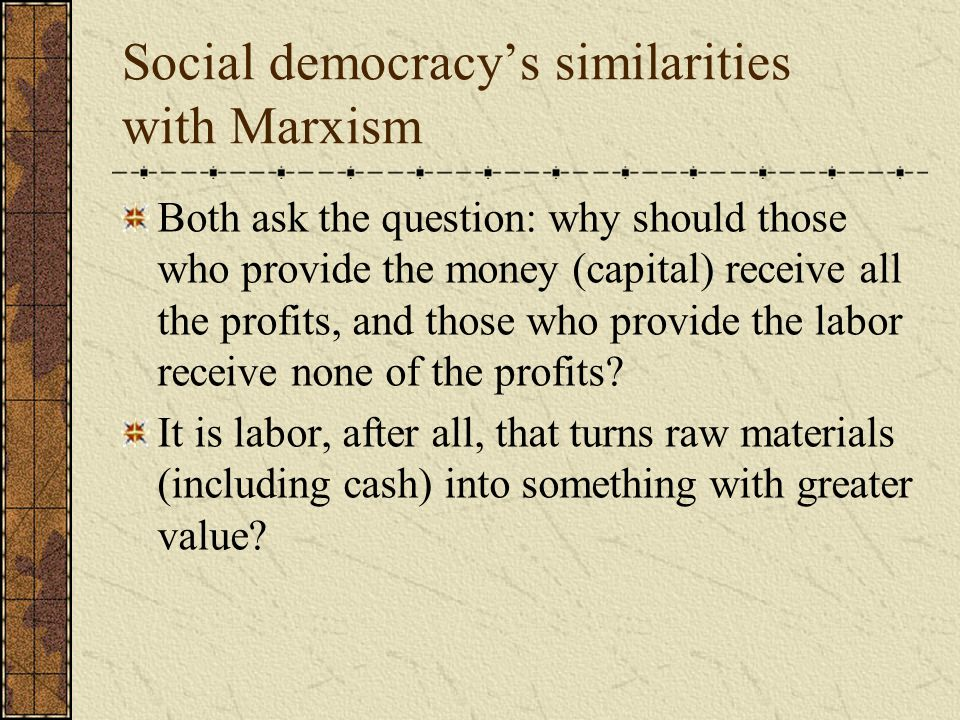 Social democracy's similarities with Marxism Both ask the question: why should those who provide the money (capital) receive all the profits, and those who provide the labor receive none of the profits.