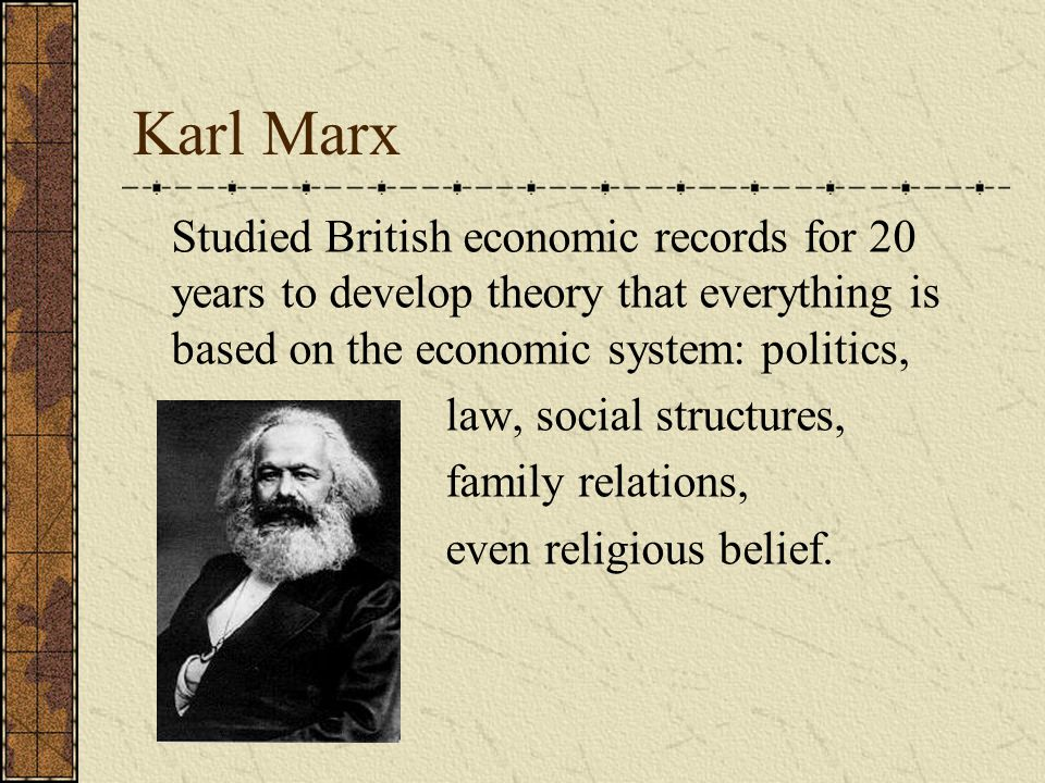 Karl Marx Studied British economic records for 20 years to develop theory that everything is based on the economic system: politics, law, social structures, family relations, even religious belief.