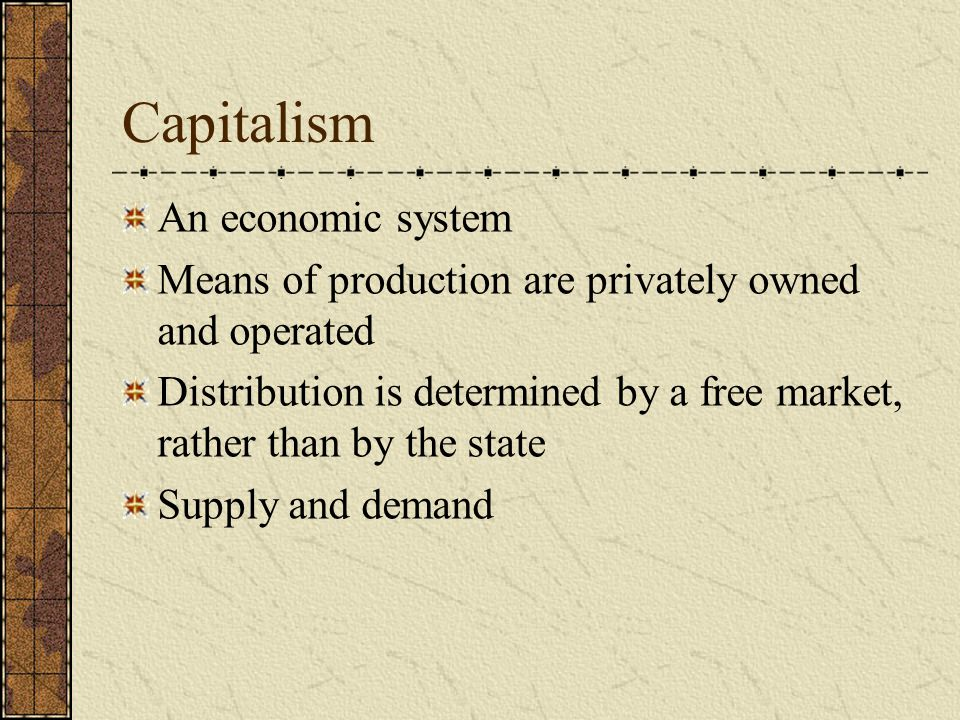 Capitalism An economic system Means of production are privately owned and operated Distribution is determined by a free market, rather than by the state Supply and demand