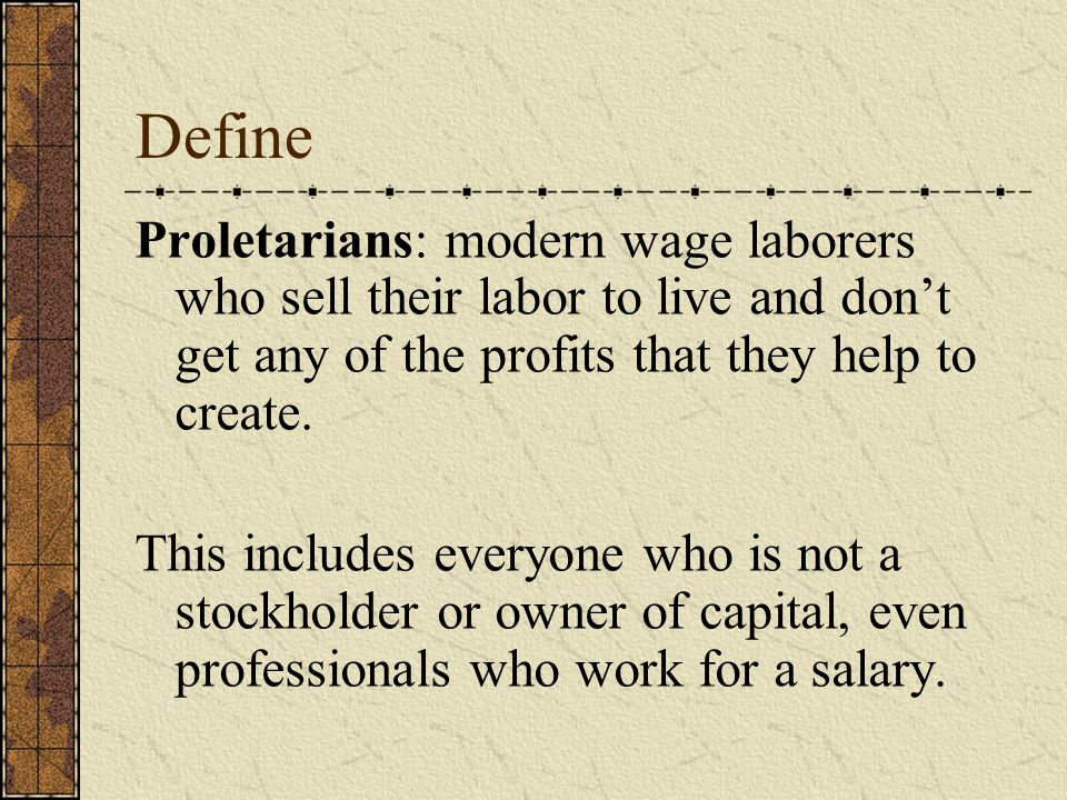 Define Proletarians: modern wage laborers who sell their labor to live and don't get any of the profits that they help to create.
