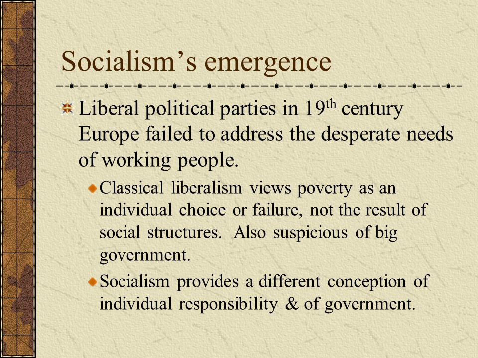 Socialism's emergence Liberal political parties in 19 th century Europe failed to address the desperate needs of working people.