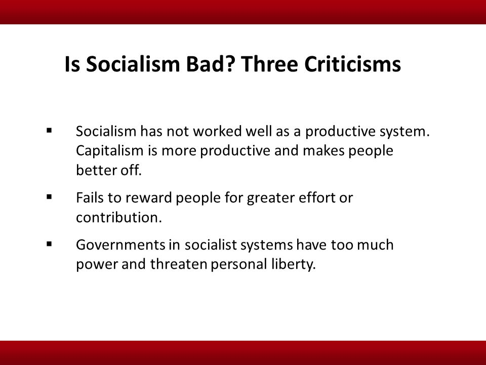 Socialism has not worked well as a productive system. Capitalism is more productive and makes people better off.  Fails to reward people for greate