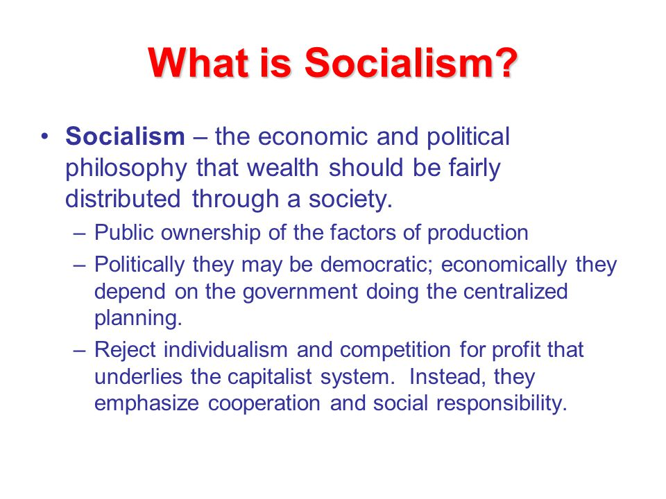 What is Socialism? Socialism – the economic and political philosophy that wealth should be fairly distributed through a society. –Public ownership of