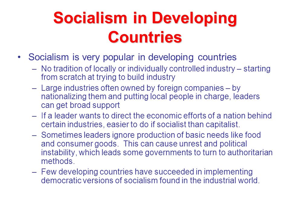 Socialism in Developing Countries Socialism is very popular in developing countries –No tradition of locally or individually controlled industry – starting from scratch at trying to build industry –Large industries often owned by foreign companies – by nationalizing them and putting local people in charge, leaders can get broad support –If a leader wants to direct the economic efforts of a nation behind certain industries, easier to do if socialist than capitalist.