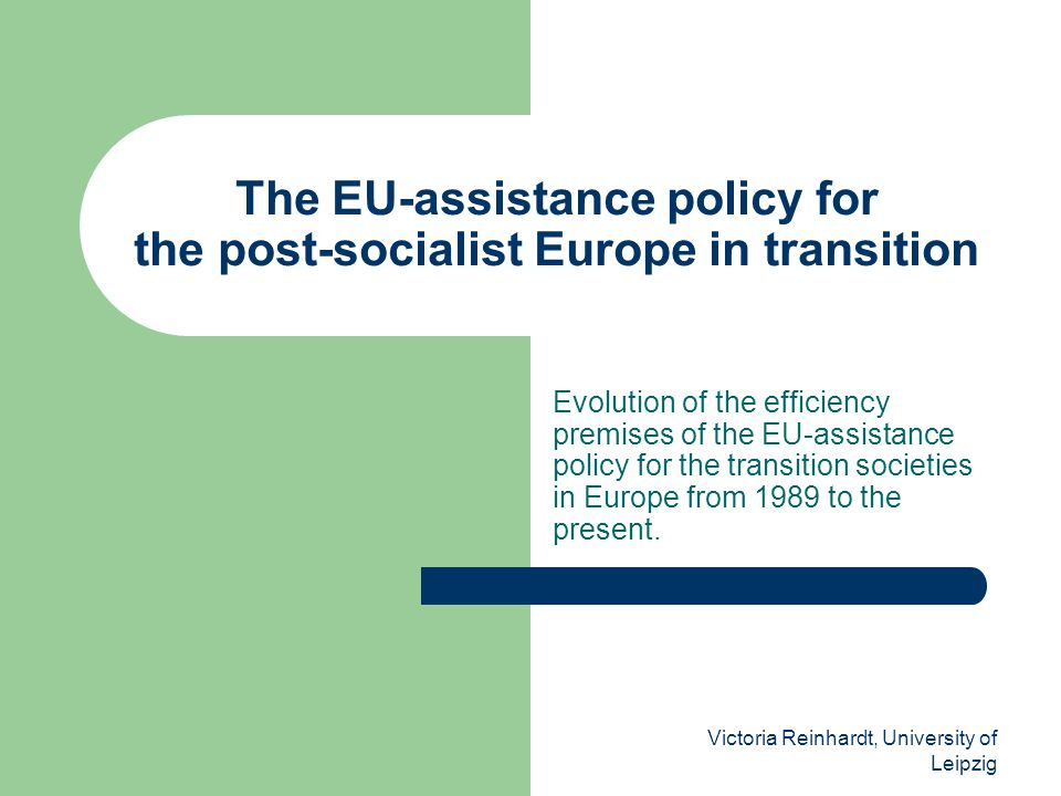 Victoria Reinhardt, University of Leipzig The EU-assistance policy for the post-socialist Europe in transition Evolution of the efficiency premises of the EU-assistance policy for the transition societies in Europe from 1989 to the present.