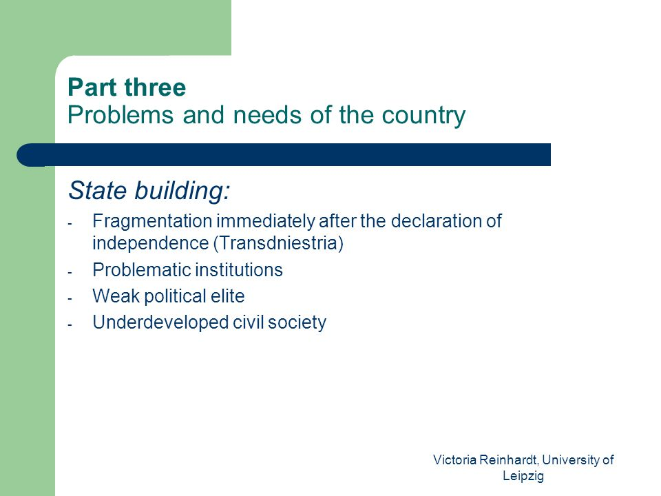 Victoria Reinhardt, University of Leipzig Part three Problems and needs of the country State building: - Fragmentation immediately after the declaration of independence (Transdniestria) - Problematic institutions - Weak political elite - Underdeveloped civil society