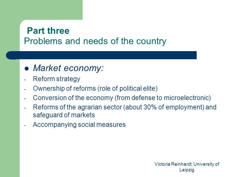 Victoria Reinhardt, University of Leipzig Part three Problems and needs of the country Market economy: - Reform strategy - Ownership of reforms (role of political elite) - Conversion of the economy (from defense to microelectronic) - Reforms of the agrarian sector (about 30% of employment) and safeguard of markets - Accompanying social measures
