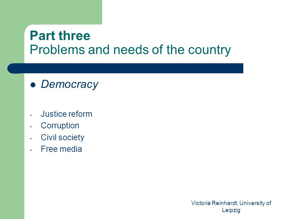 Victoria Reinhardt, University of Leipzig Part three Problems and needs of the country Democracy - Justice reform - Corruption - Civil society - Free media