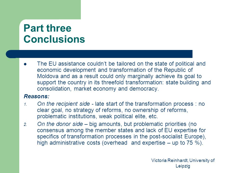 Victoria Reinhardt, University of Leipzig Part three Conclusions The EU assistance couldn't be tailored on the state of political and economic development and transformation of the Republic of Moldova and as a result could only marginally achieve its goal to support the country in its threefold transformation: state building and consolidation, market economy and democracy.