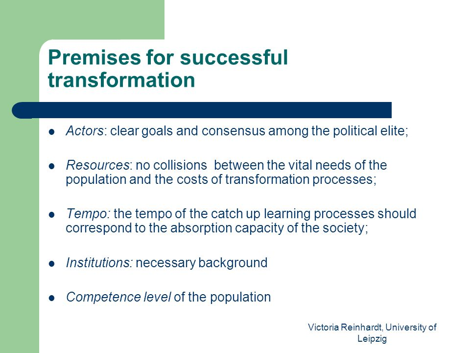 Victoria Reinhardt, University of Leipzig Premises for successful transformation Actors: clear goals and consensus among the political elite; Resources: no collisions between the vital needs of the population and the costs of transformation processes; Tempo: the tempo of the catch up learning processes should correspond to the absorption capacity of the society; Institutions: necessary background Competence level of the population
