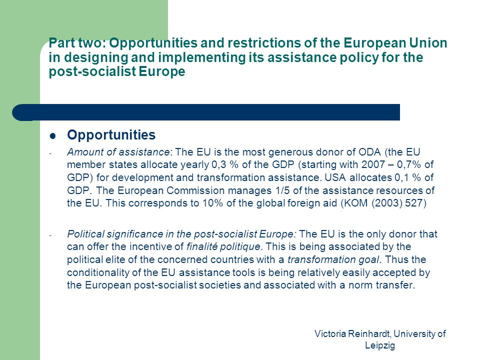Victoria Reinhardt, University of Leipzig Part two: Opportunities and restrictions of the European Union in designing and implementing its assistance policy for the post-socialist Europe Opportunities - Amount of assistance: The EU is the most generous donor of ODA (the EU member states allocate yearly 0,3 % of the GDP (starting with 2007 – 0,7% of GDP) for development and transformation assistance.