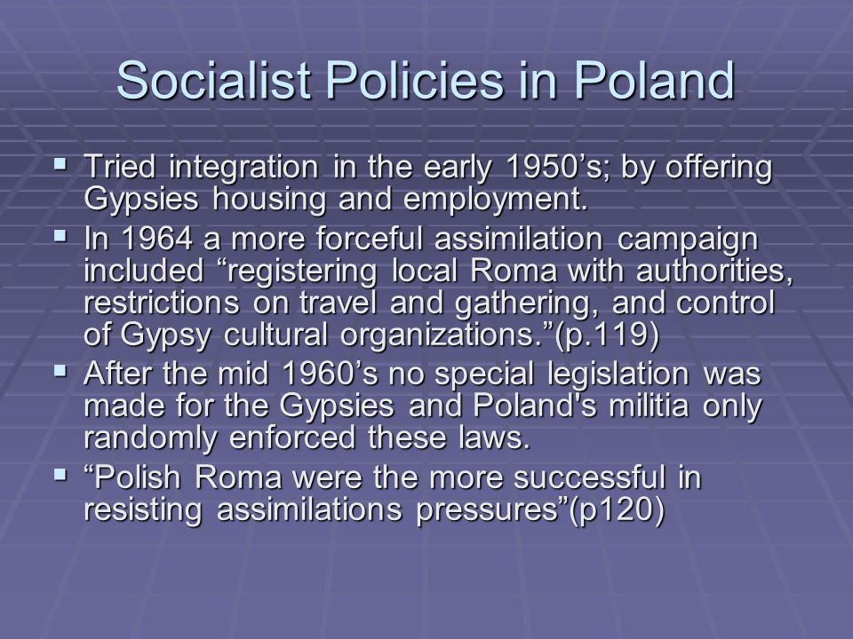 Socialist Policies in Poland  Tried integration in the early 1950's; by offering Gypsies housing and employment.