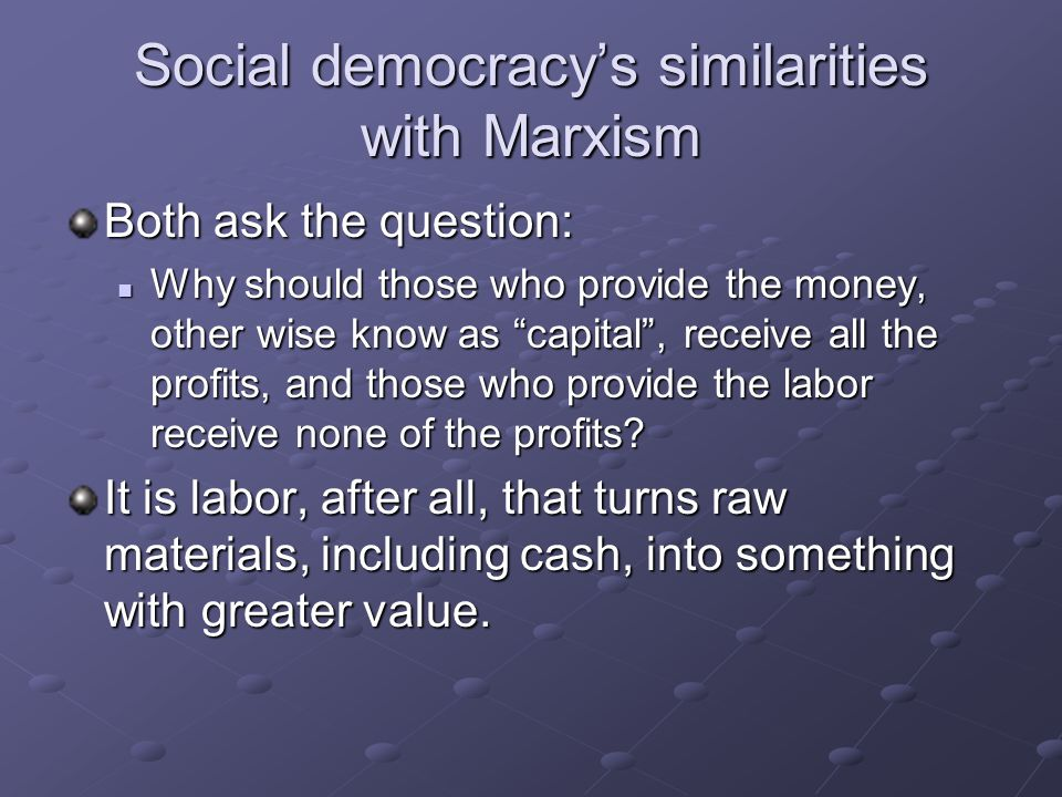 Social democracy's similarities with Marxism Both ask the question: Why should those who provide the money, other wise know as capital , receive all the profits, and those who provide the labor receive none of the profits.