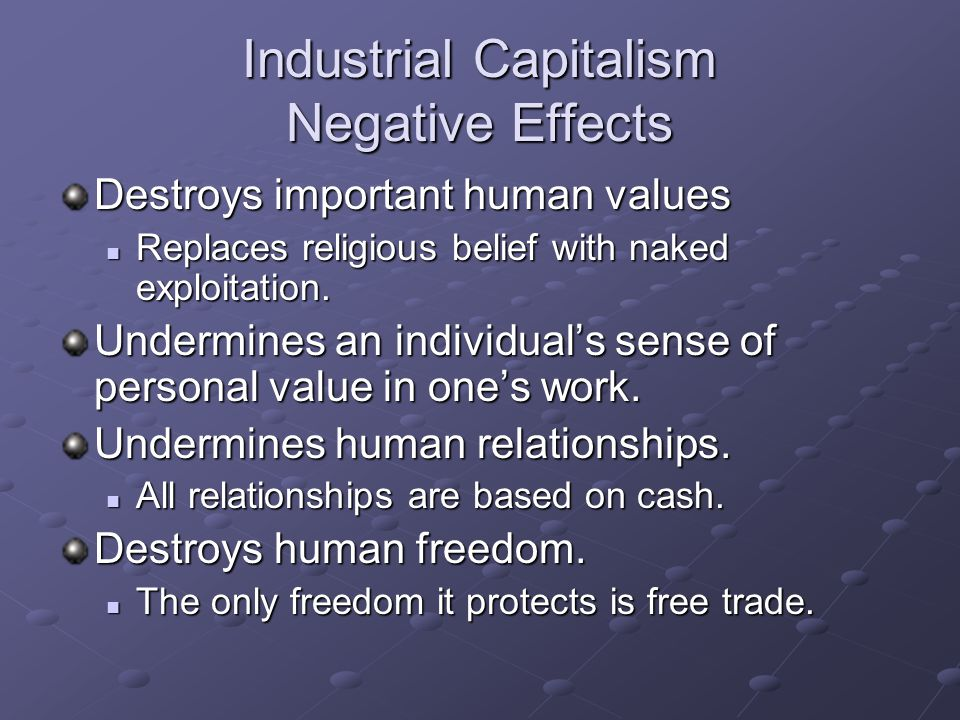 Industrial Capitalism Negative Effects Destroys important human values Replaces religious belief with naked exploitation.
