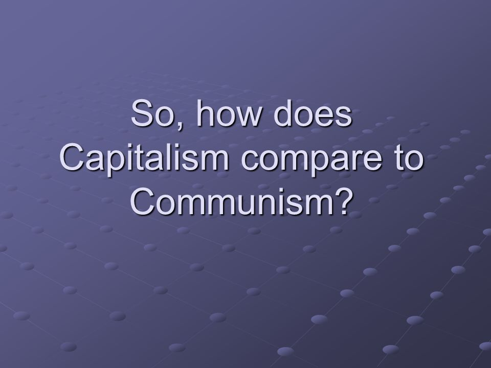 So, how does Capitalism compare to Communism